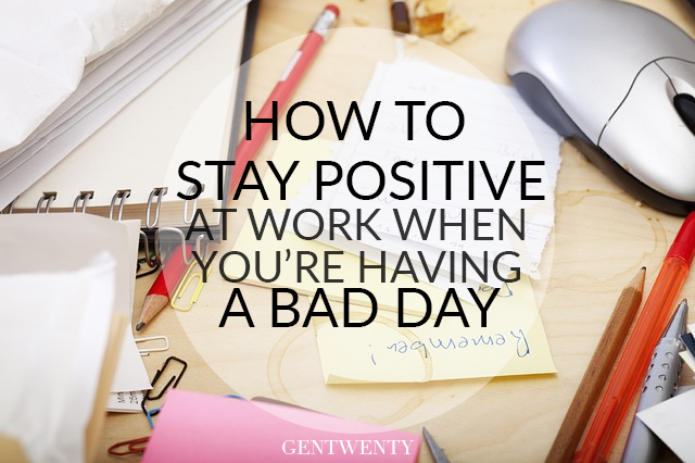 stay positive at work when you u0026 39 re having a bad day