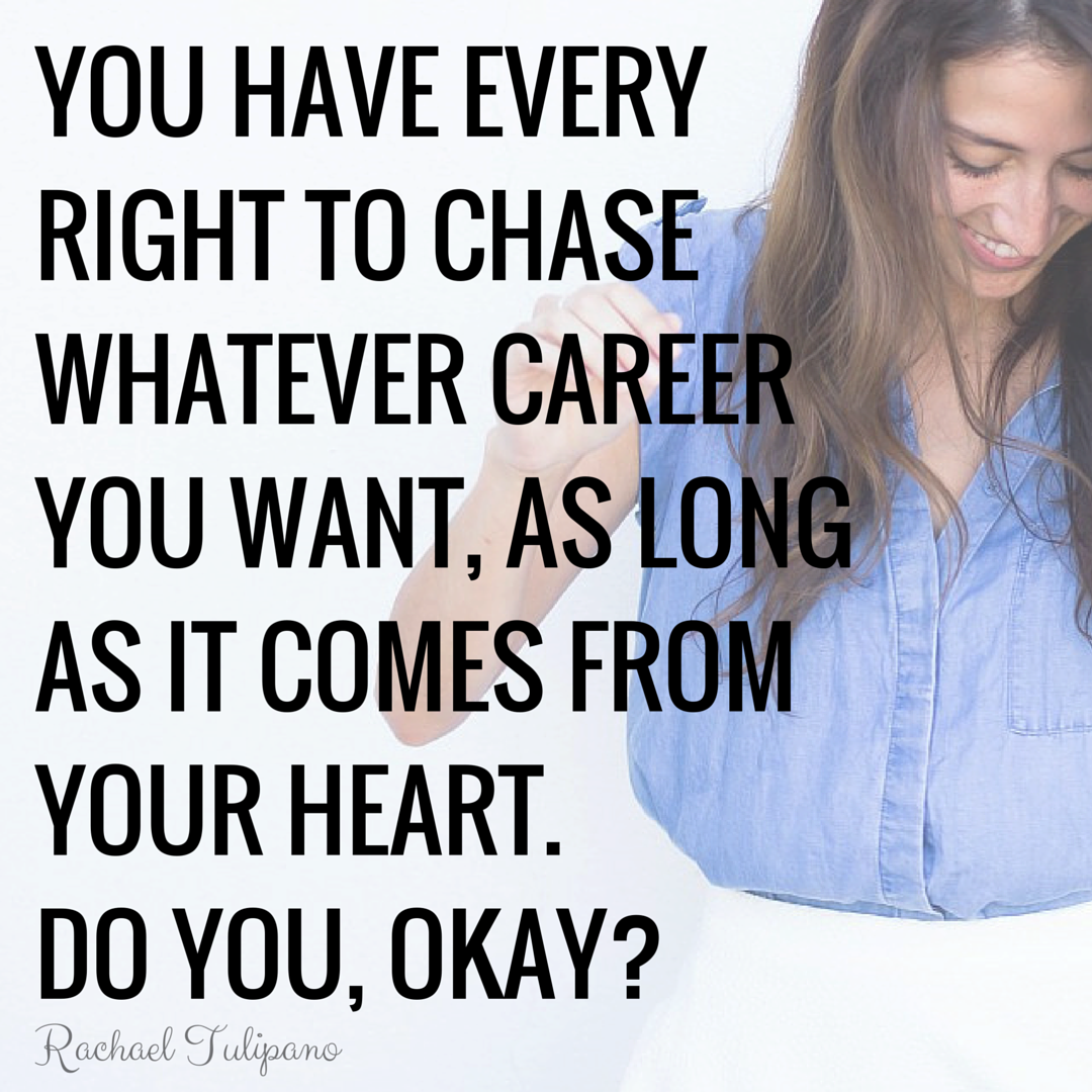 You're a twenty-something living in 2016. You have every right to chase whatever career you want, as long as it comes from your heart. Do you, okay?
