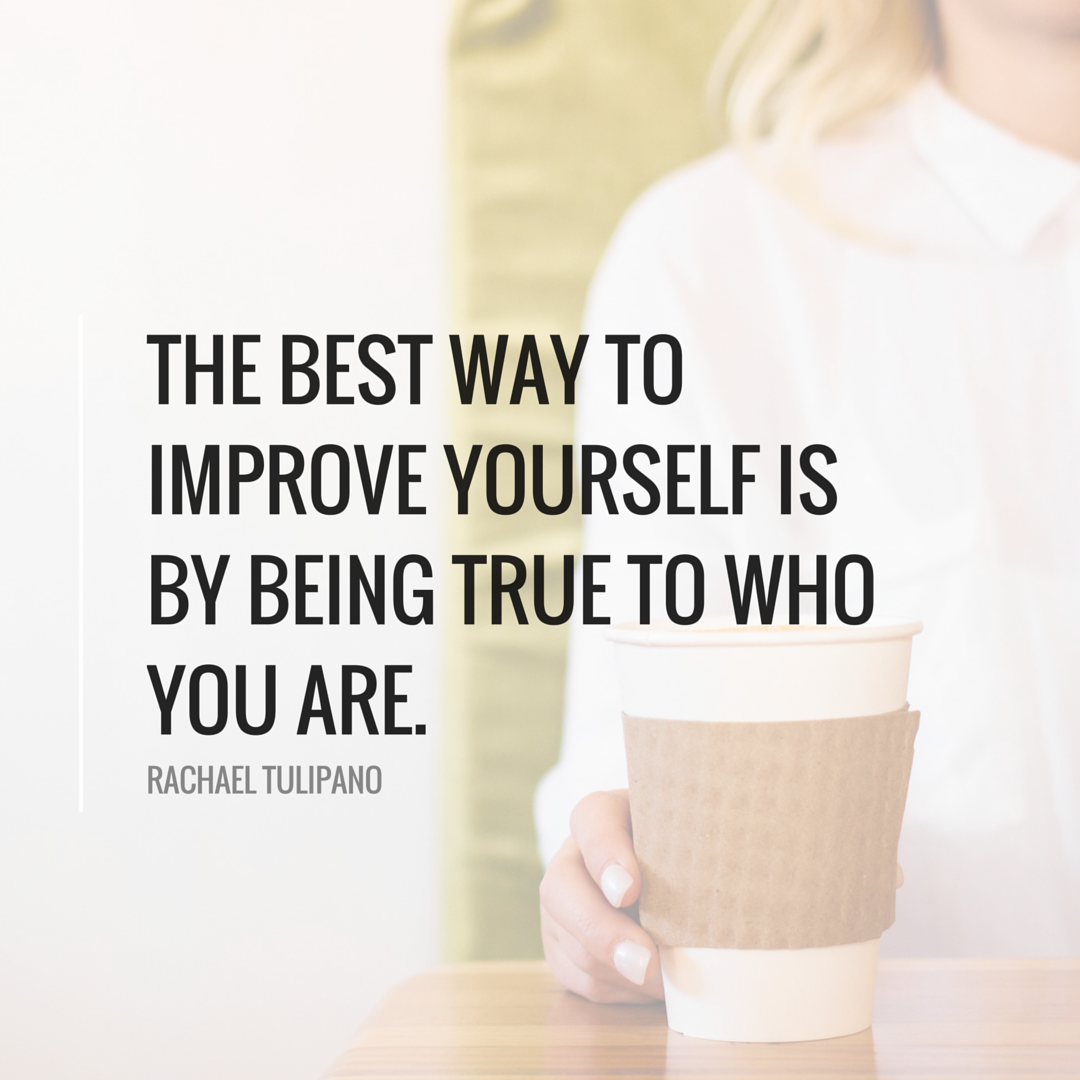 """""""The best way to improve yourself is by being true to who you are."""" Rachael Tulipano"""