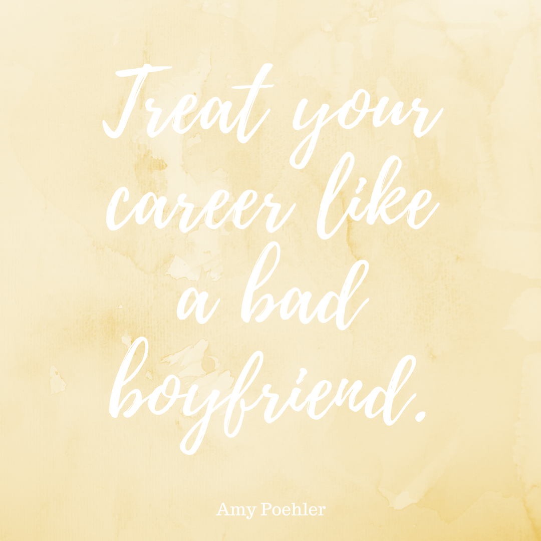 """""""Treat your career like a bad boyfriend."""" - Amy Poehler, Yes Please"""
