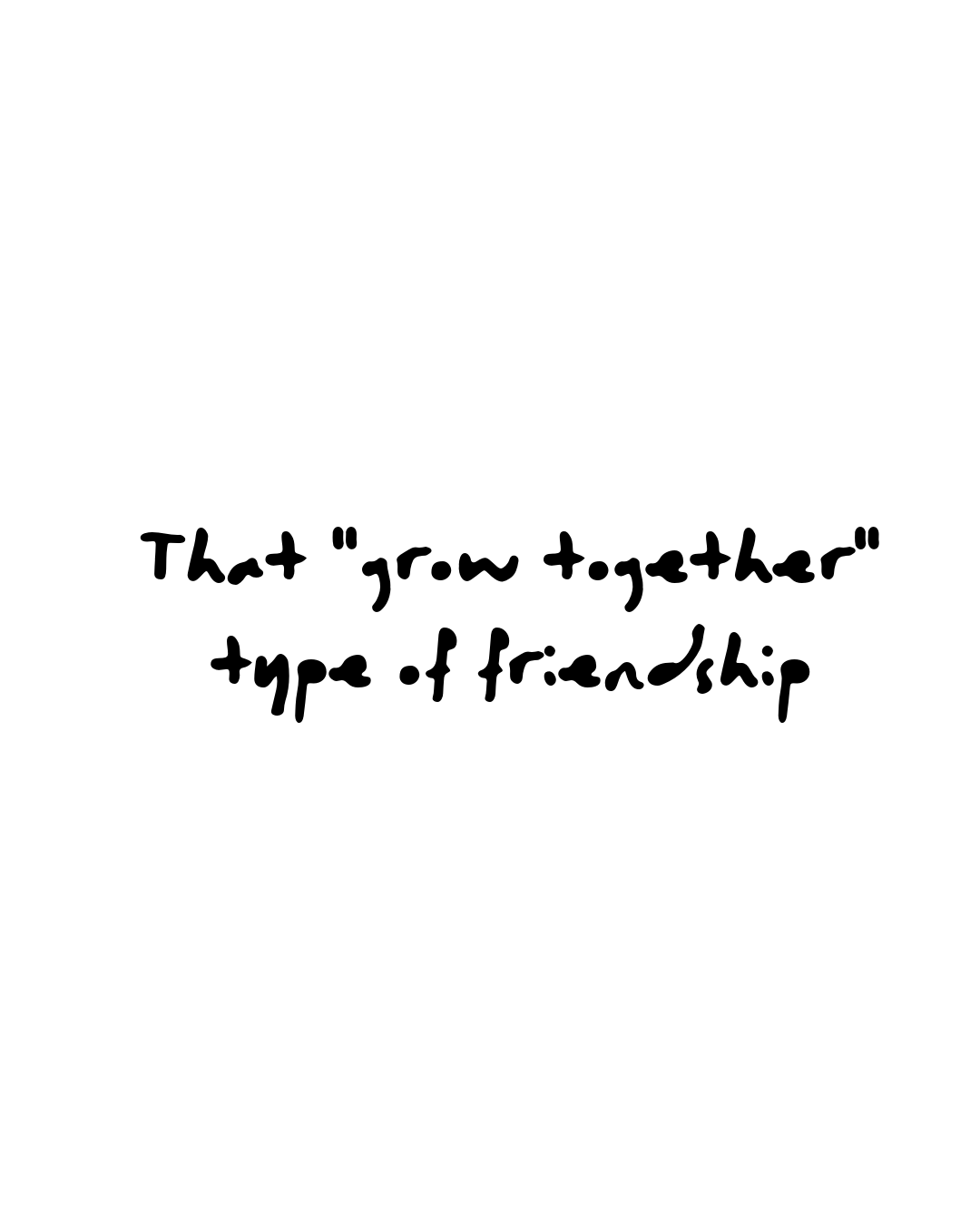 """Quote: That """"grow together"""" type of friendship"""